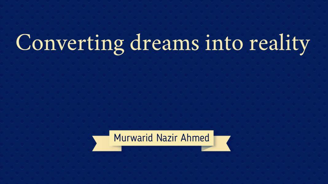 Converting dreams into reality Murwarid Nazir Ahmed
