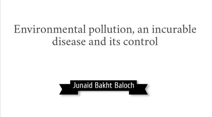 Environmental pollution an incurrable disease and its control Junaid Bakht Baloch