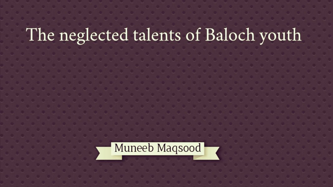 The neglected talents of Baloch Youth Muneed Maqsood