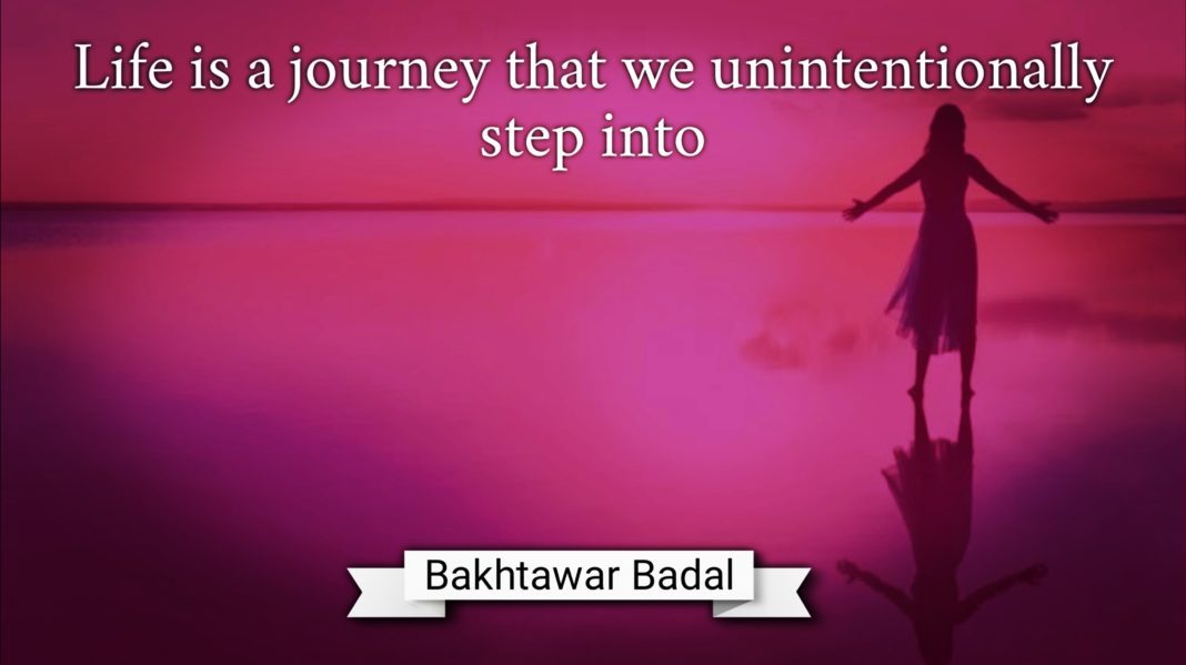 Life is a journey that we unintentionally step into Bakhtawar Badal